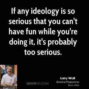 Larry Wall - If any ideology is so serious that you can't have fun while you're doing it, it's probably too serious.