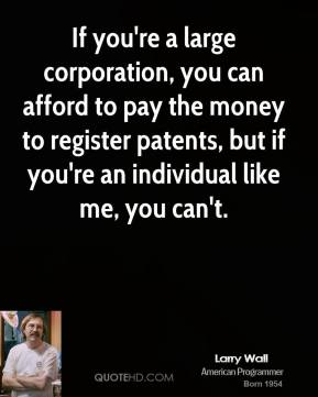 If you're a large corporation, you can afford to pay the money to register patents, but if you're an individual like me, you can't.