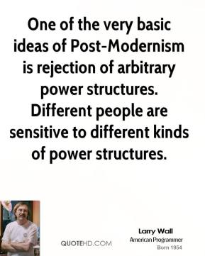 Larry Wall - One of the very basic ideas of Post-Modernism is rejection of arbitrary power structures. Different people are sensitive to different kinds of power structures.