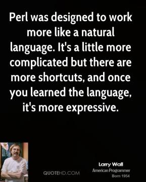 Larry Wall - Perl was designed to work more like a natural language. It's a little more complicated but there are more shortcuts, and once you learned the language, it's more expressive.