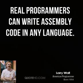 Larry Wall - Real programmers can write assembly code in any language.