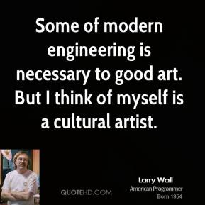Some of modern engineering is necessary to good art. But I think of myself is a cultural artist.