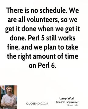 There is no schedule. We are all volunteers, so we get it done when we get it done. Perl 5 still works fine, and we plan to take the right amount of time on Perl 6.