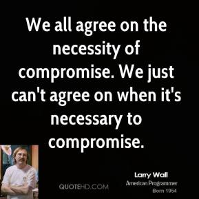 We all agree on the necessity of compromise. We just can't agree on when it's necessary to compromise.