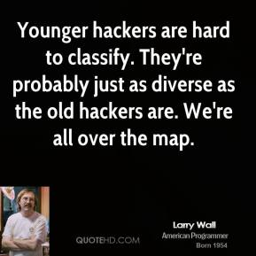 Younger hackers are hard to classify. They're probably just as diverse as the old hackers are. We're all over the map.