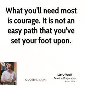 What you'll need most is courage. It is not an easy path that you've set your foot upon.