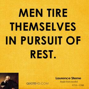 Laurence Sterne - Men tire themselves in pursuit of rest.