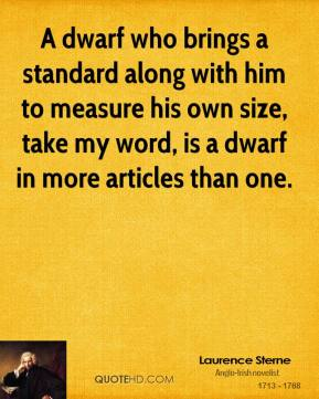 Laurence Sterne - A dwarf who brings a standard along with him to measure his own size, take my word, is a dwarf in more articles than one.