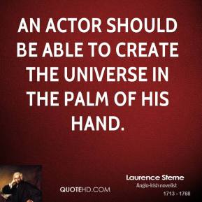 Laurence Sterne - An actor should be able to create the universe in the palm of his hand.