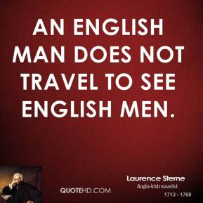 Laurence Sterne - An English man does not travel to see English men.