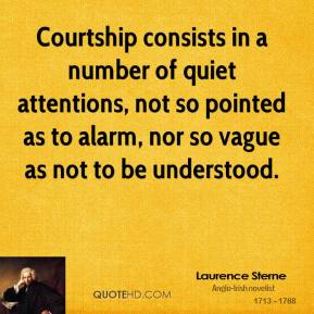 Laurence Sterne - Courtship consists in a number of quiet attentions, not so pointed as to alarm, nor so vague as not to be understood.