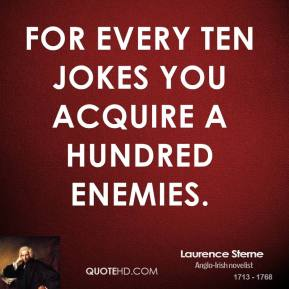 Laurence Sterne - For every ten jokes you acquire a hundred enemies.