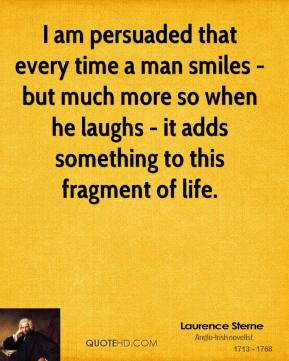 Laurence Sterne - I am persuaded that every time a man smiles - but much more so when he laughs - it adds something to this fragment of life.