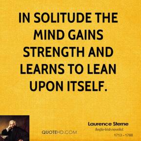 Laurence Sterne - In solitude the mind gains strength and learns to lean upon itself.