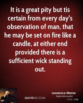 Laurence Sterne - It is a great pity but tis certain from every day's observation of man, that he may be set on fire like a candle, at either end provided there is a sufficient wick standing out.