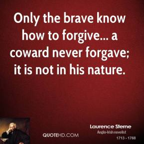 Only the brave know how to forgive... a coward never forgave; it is not in his nature.
