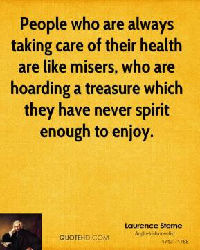 Laurence Sterne - People who are always taking care of their health are like misers, who are hoarding a treasure which they have never spirit enough to enjoy.
