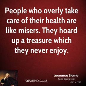 Laurence Sterne - People who overly take care of their health are like misers. They hoard up a treasure which they never enjoy.
