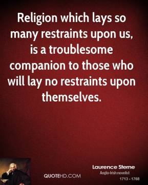 Laurence Sterne - Religion which lays so many restraints upon us, is a troublesome companion to those who will lay no restraints upon themselves.