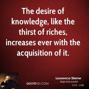 The desire of knowledge, like the thirst of riches, increases ever with the acquisition of it.