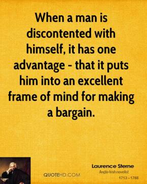 When a man is discontented with himself, it has one advantage - that it puts him into an excellent frame of mind for making a bargain.