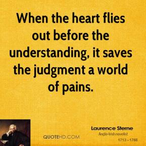 Laurence Sterne - When the heart flies out before the understanding, it saves the judgment a world of pains.