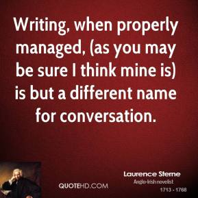 Writing, when properly managed, (as you may be sure I think mine is) is but a different name for conversation.