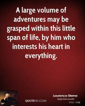 A large volume of adventures may be grasped within this little span of life, by him who interests his heart in everything.