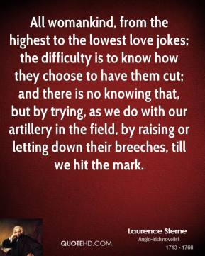 Laurence Sterne  - All womankind, from the highest to the lowest love jokes; the difficulty is to know how they choose to have them cut; and there is no knowing that, but by trying, as we do with our artillery in the field, by raising or letting down their breeches, till we hit the mark.