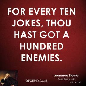 Laurence Sterne  - For every ten jokes, thou hast got a hundred enemies.