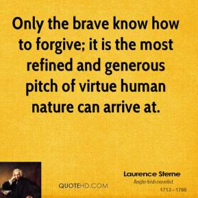 Only the brave know how to forgive; it is the most refined and generous pitch of virtue human nature can arrive at.