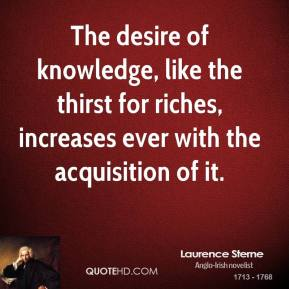 The desire of knowledge, like the thirst for riches, increases ever with the acquisition of it.
