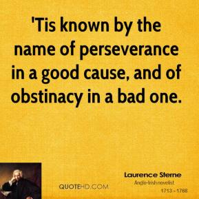Laurence Sterne  - 'Tis known by the name of perseverance in a good cause, and of obstinacy in a bad one.
