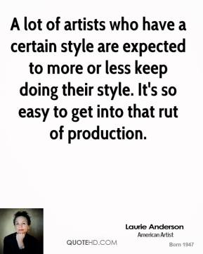 Laurie Anderson - A lot of artists who have a certain style are expected to more or less keep doing their style. It's so easy to get into that rut of production.