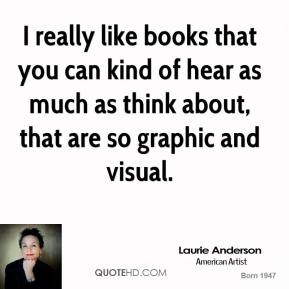 Laurie Anderson - I really like books that you can kind of hear as much as think about, that are so graphic and visual.