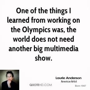 Laurie Anderson - One of the things I learned from working on the Olympics was, the world does not need another big multimedia show.