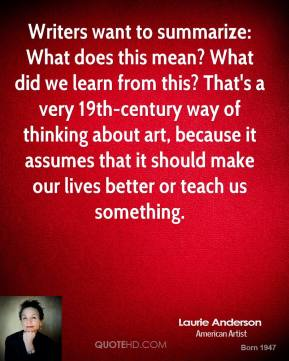 Laurie Anderson - Writers want to summarize: What does this mean? What did we learn from this? That's a very 19th-century way of thinking about art, because it assumes that it should make our lives better or teach us something.