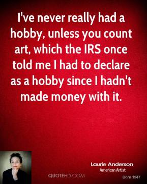 Laurie Anderson - I've never really had a hobby, unless you count art, which the IRS once told me I had to declare as a hobby since I hadn't made money with it.