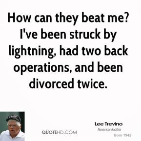 How can they beat me? I've been struck by lightning, had two back operations, and been divorced twice.