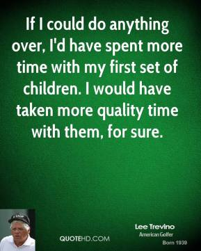 If I could do anything over, I'd have spent more time with my first set of children. I would have taken more quality time with them, for sure.