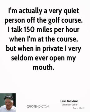 I'm actually a very quiet person off the golf course. I talk 150 miles per hour when I'm at the course, but when in private I very seldom ever open my mouth.