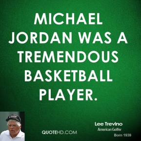 Lee Trevino - Michael Jordan was a tremendous basketball player.