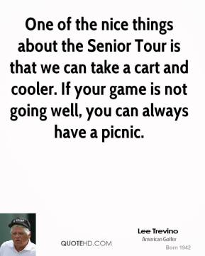 One of the nice things about the Senior Tour is that we can take a cart and cooler. If your game is not going well, you can always have a picnic.
