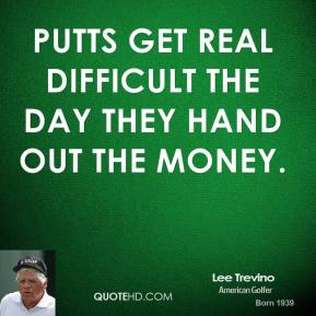 Lee Trevino - Putts get real difficult the day they hand out the money.