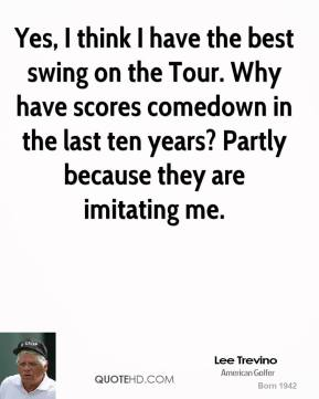 Lee Trevino - Yes, I think I have the best swing on the Tour. Why have scores comedown in the last ten years? Partly because they are imitating me.