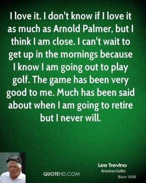 Lee Trevino  - I love it. I don't know if I love it as much as Arnold Palmer, but I think I am close. I can't wait to get up in the mornings because I know I am going out to play golf. The game has been very good to me. Much has been said about when I am going to retire but I never will.