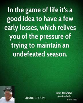 Lee Trevino  - In the game of life it's a good idea to have a few early losses, which relives you of the pressure of trying to maintain an undefeated season.