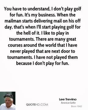 Lee Trevino  - You have to understand, I don't play golf for fun. It's my business. When the mailman starts delivering mail on his off day, that's when I'll start playing golf for the hell of it. I like to play in tournaments. There are many great courses around the world that I have never played that are next door to tournaments. I have not played them because I don't play for fun.