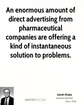 Leon Kass - An enormous amount of direct advertising from pharmaceutical companies are offering a kind of instantaneous solution to problems.