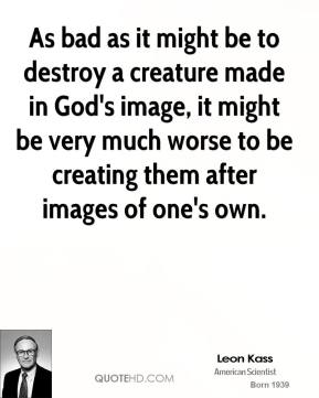 As bad as it might be to destroy a creature made in God's image, it might be very much worse to be creating them after images of one's own.